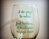I do yoga to relax...  just kidding I drink wine in yoga pants wine glass...  fancy font funny quote wine glass... pick your glass...