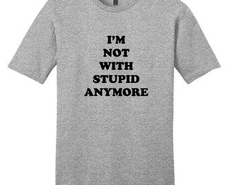 I'm Not With Stupid Anymore - Funny T-Shirt
