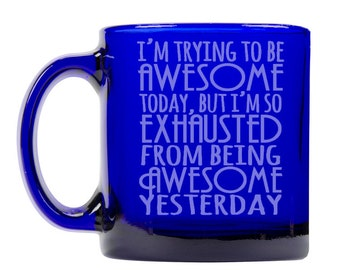 Colbalt Blue Coffee Mug 13oz -9259 I'm Trying To Be Awesom Today, But I'm So Exhausted From Being Awesome Yesterday