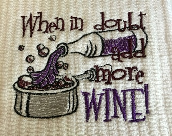 Embroidered Kitchen Towel..When in doubt add more Wine..Dish Towel..Tea Towel..Bar mop..Gift