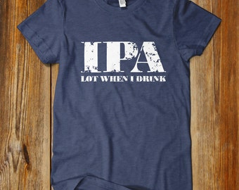 IPA Lot When I Drink. IPA Fan. Hoppy Shirt. Craft Beer Shirt. Beer Shirt. One of a kind. Drink local beer.
