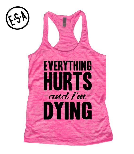 Everything Hurts And I'm Dying. Workout Tank. Run. Gym. Running Tank. Workout. Work Out. Fitness. Burnout Tank. Motivation.