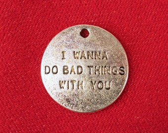 "BULK! 15pc ""I wanna do bad things with you"" charms in antique silver style (BC981B)"