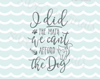 Dog SVG Cat SVG . Cricut Explore & more. Cut or Printable.  I did the math We can't afford the dog cat lover quote SVG