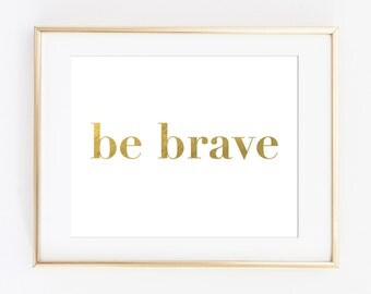 Printable Art Print, Gold Printable Art, Be Brave Art Print, Inspirational Quote, Gold Typography Poster, Gift for Her, Gold Office Decor