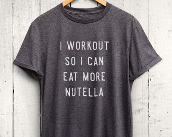 I Workout So I Can Eat More Nutella Tshirt - Foodie Gift, Funny Food Shirt, Foodie Gym Shirt, Fit Foodie Shirt, Funny Gym Shirt