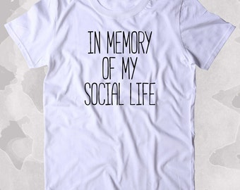 In Memory Of My Social Life Shirt No Culture Life No Friends Tumblr Clothing T-shirt
