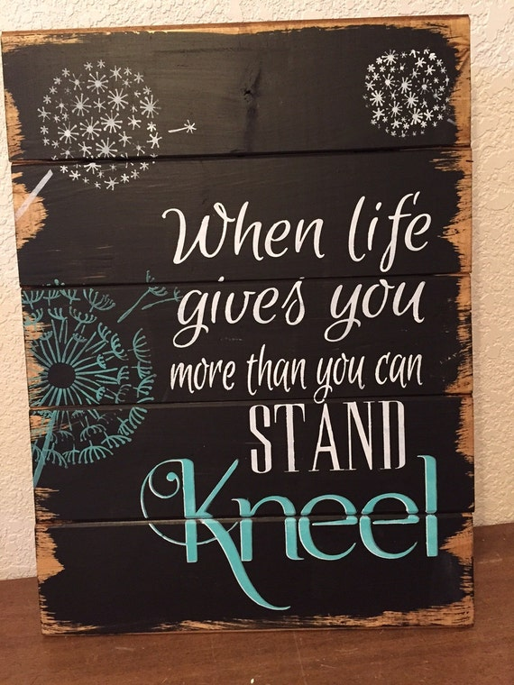 Wooden Wall Art Inspirational Quotes : When life gives you more than can stand kneel sign home