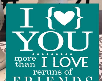 I love you more than I love reruns of FRIENDS- (any tv show) Valentine's day anniversary home decor wood with vinyl lettering