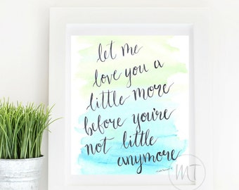 Let Me Love You A Little More Before You're Not Little Anymore - Hand-Lettered Parenting Quote Watercolor Art Print - 16 x 20
