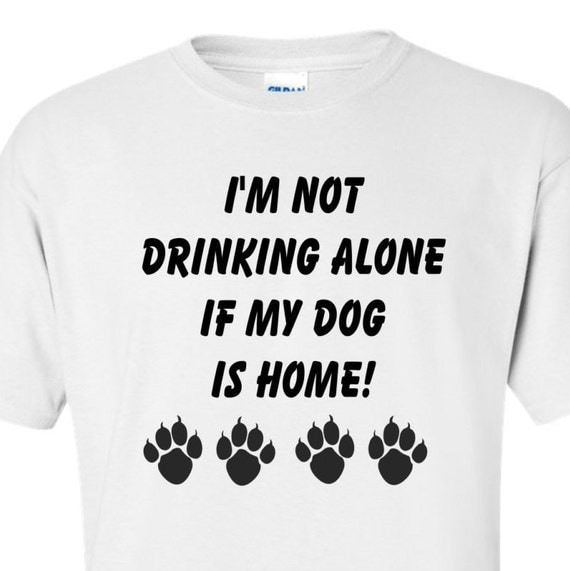 I'm not drinking alone if my dog is home, funny shirt, trending top, popular trend, pet lovers,drinking shirt, unisex shirt, funny shirt,