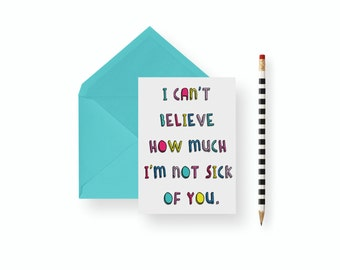 Funny father's Day Card- I can't believe how much I'm not sick of you- card- blank, birthday, wedding, anniversary best friend thank you