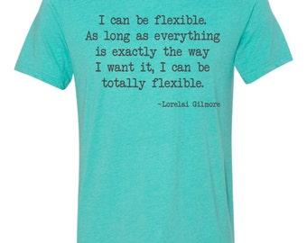 Lorelai Gilmore quote, Gilmore girls fan t-shirt, I can be flexible