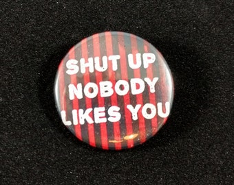 """Shut up nobody likes you - 1.25"""" or 1.5"""" - Button - Magnet - Keychain - Sarcasm - Humor"""