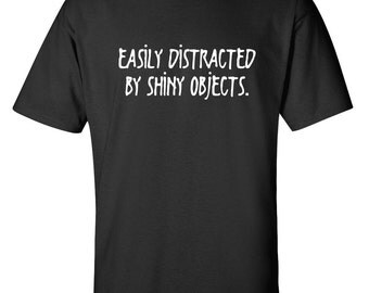 Easily Distracted By Shiny Objects Funny T-Shirt PS_0646W Novelty Gift T-Shirt Kids Men Women Fun Crazy Funny Humor T Shirts