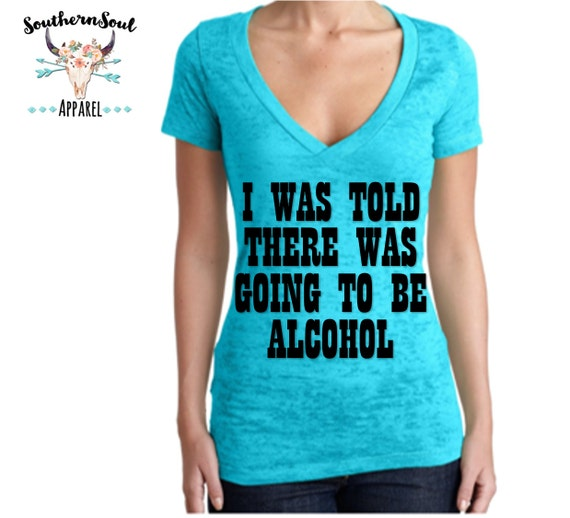 I Was Told There Was Going To Be Alcohol Women's Burnout V Neck T Shirt, Country T Shirt, Southern T Shirt, Country Concert Shirt