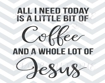 All I Need Today Is A Little Bit of Coffee Whole Lot of Jesus, SVG File, Cricut explore, Quote Overlay, Vinyl, Vector, Cutting File, Vinyl