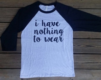 I Have Nothing to Wear 3/4 Sleeve Baseball T