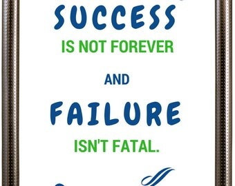 Success is not forever and failure isn't fatal.