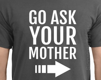 Gift For Dad T-Shirt Funny Dad T-shirt Fathers Day Gift Funny Shirt Father's Day Gift Go Ask Your Mother t shirt Funny Cool husband giftt