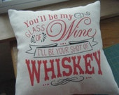 You'll be my glass of Wine, I'll be your shot of Whiskey - Pillow Cover -