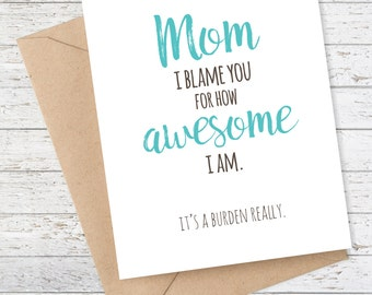 Funny Mother's Day Card - Mom - Mother's Day - Mom I blame you for how awesome I am. It's a burden really.