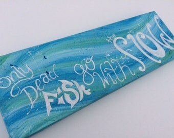 Only Dead Fish Go With the Flow 12x4 Painting on Canvas