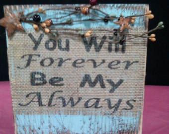 You Will Forever Be My Always love romance wedding marriage  home decor burlap and  distressed wood plaque sign wallart handmade in USA