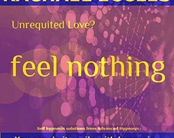 Unrequited Love...Feel Nothing: How to Move On Quickly & Painlessly When They Don't Love You Back, Self Hypnosis, Hypnotherapy CD