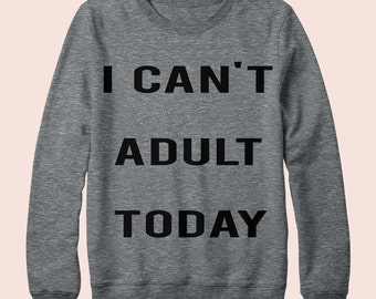 I Can't Adult Today - Sweatshirt, Crew Neck, Graphic