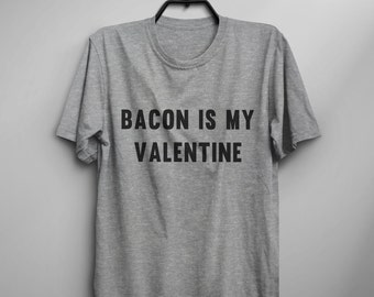 Bacon is my valentine t shirt foodie gift Tshirt Tumblr Shirt with saying funny Quote T Shirt Funny T Shirt Graphic Tees gift Womens TShirts