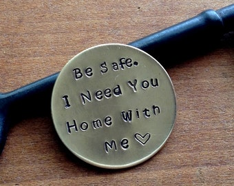 Be Safe / I Need You Home With Me/ Hand Stamped Coin/ Military Deployment/ Traveling Loved One/ Police Officer/  Firefighter / Parent