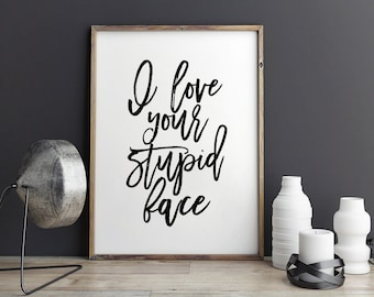 PRINTABLE Art,I Love Your Stupid Face,LOVE SIGN,Love Gift For Him,Gift For Her,I Love You Sign,Love Quote,Hand Lettering,Typography Print