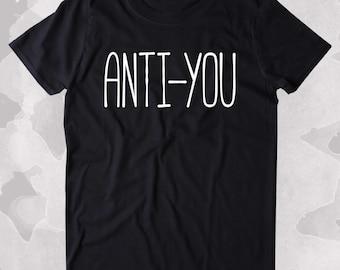 Anti-You Shirt Funny Sarcastic Anti Social Clothing Tumblr T-shirt