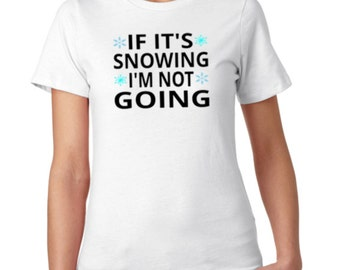 IF IT'S SNOWING I'm Not Going Ladies Tee