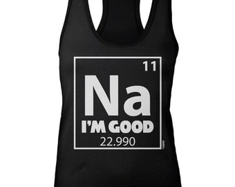 Ladies Racerback - Na I'm Good - Periodic Table - Funny - Sodium - Science - Clever - Elements - Chemistry - Groups - Solids - Geek - Nerd