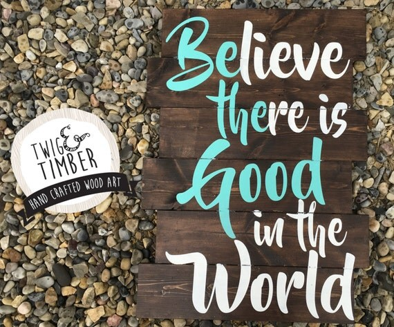 Believe There is Good in The World - WOODSIGN - Custom Colors - Multiple Sizes