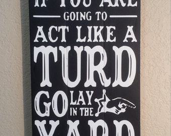 If you are going to Act Like a Turd go lay in the Yard Handpainted Pallet Wood Sign, Funny Turd Sign, Funny Sayings