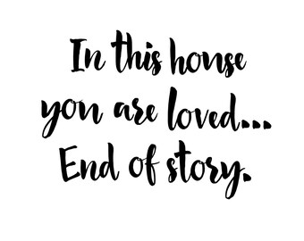 In this house you are loved.... End of story