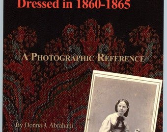 The Way They Were: Dressed In 1860-1865 Vol 1 Hundreds of Photos of Women, Men & Children 1860's, Civil War Era Clothing, Accessories, Era