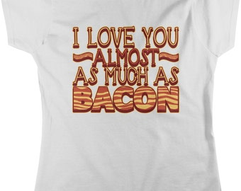 I Love You Almost As Much As Bacon, Eat Bacon, I Love Bacon Women's T-shirt, NOFO_00155
