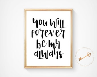 Inspirational Print, You Will Forever Be My Always, Black And White, Love Print, Home Decor, Typography Quote, Digital Download, Printable