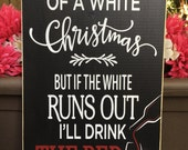 I'm dreaming of a white Christmas - but if the white runs out I'll drink the red - Christmas sign - wine decor - Style# HOL89