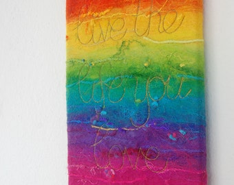 Live the Life you Love  - A Felted Rainbow Painting with Gold Stitched Text, Quote. Affirmation Art. Original. Felt Painting. Rainbow Felt.