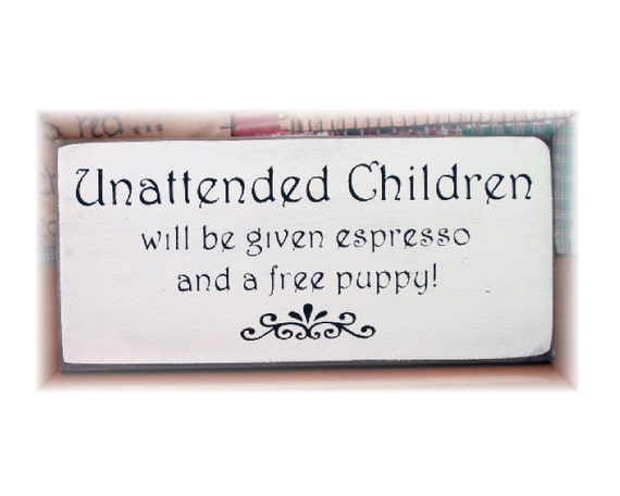 Unattended Children will be given espresso and a free puppy wood sign