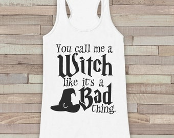 You Call Me a Witch Like It's a Bad Thing - Adult Funny Halloween Costume - Womens Tank Top - Womens Costume - White Tank - Happy Halloween