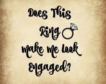 Does this Ring Make Me Look Engaged? Digital Download SVG