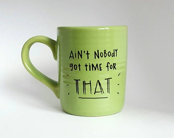 Ain't Nobody Got Time For That,   Mother's Day, Father's Day, Under 25, Funny Quote Coffee Tea Mug, 12 oz Light Green, Dishwasher Safe