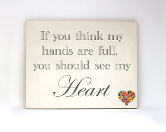 If you think my hands are full, you should see my heart. Color accented wood and paper handmade sign.
