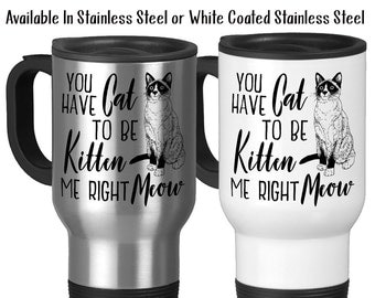 Travel Mug, You Have Cat To Be Kitten Me Right Meow Cat Humor Cat Gift Cat Love Cat Mom Cat Dad Kitty Gift, Stainless Steel, 14 oz